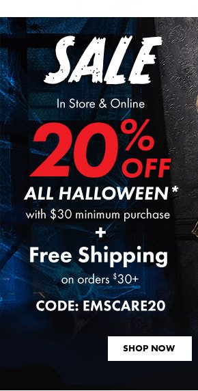 Sale In Store & Online. 20% OFF All Halloween* with $30 minimum purchase + Free Shipping on orders $30+ CODE: EMSCARE20. SHOP NOW