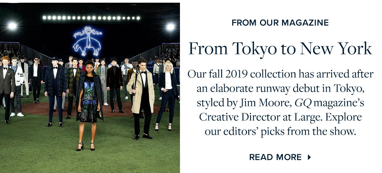 From Tokyo to New York - Our fall 2019 collection has arrived after an eleborate runway debut in Tokyo, styled by Jim Moore, GQ magazine's Creative Director at Large. Explore our editors' picks from the show.
