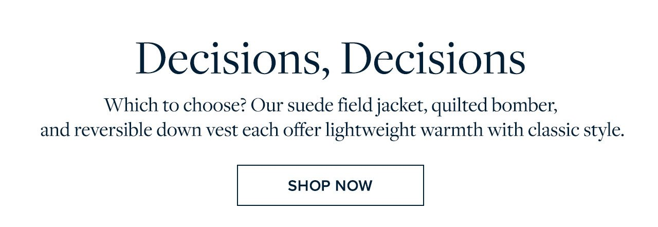 Decisions, Decisions - Which to choose? Our suede jacket, quilted bomber, and reversible down vest each offer lightweight warmth with classic style. Shop Now