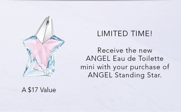 LIMITED TIME! Receive the new ANGEL Eau de Toilette mini with your purchase of an ANGEL Standing Star. A $17 Value