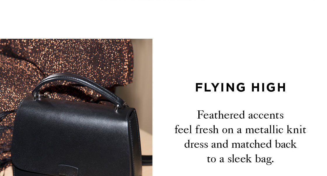 FLYING HIGH Feathered accents feel fresh mixed onto a metallic knit dress and matched back to a sleek bag.