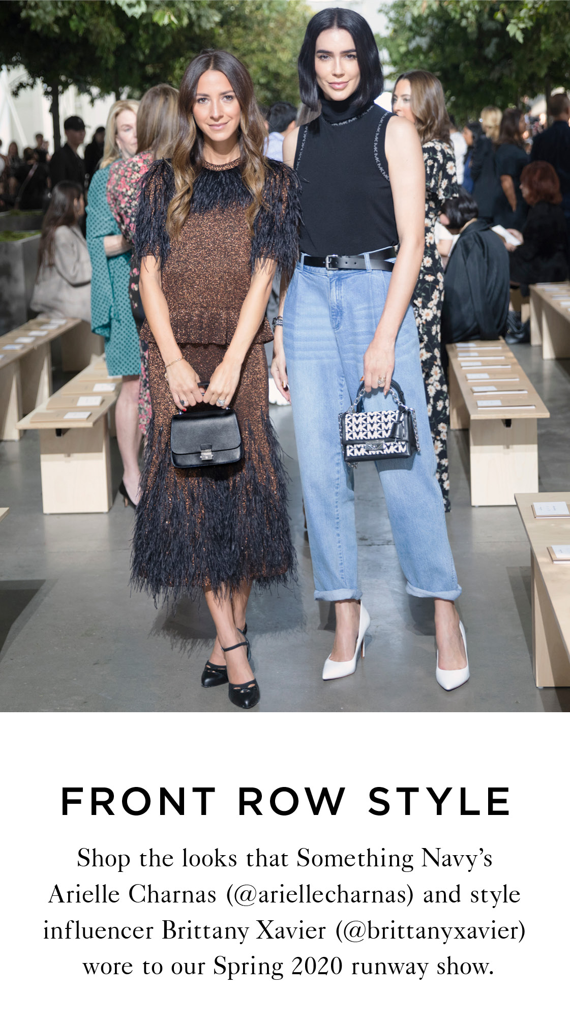 FRONT ROW STYLE Shop the looks Something Navy's Arielle Charnas (@ariellecharnas) and style influencer Brittany Xavier (@brittanyxavier) wore to our Spring 2020 runway show.