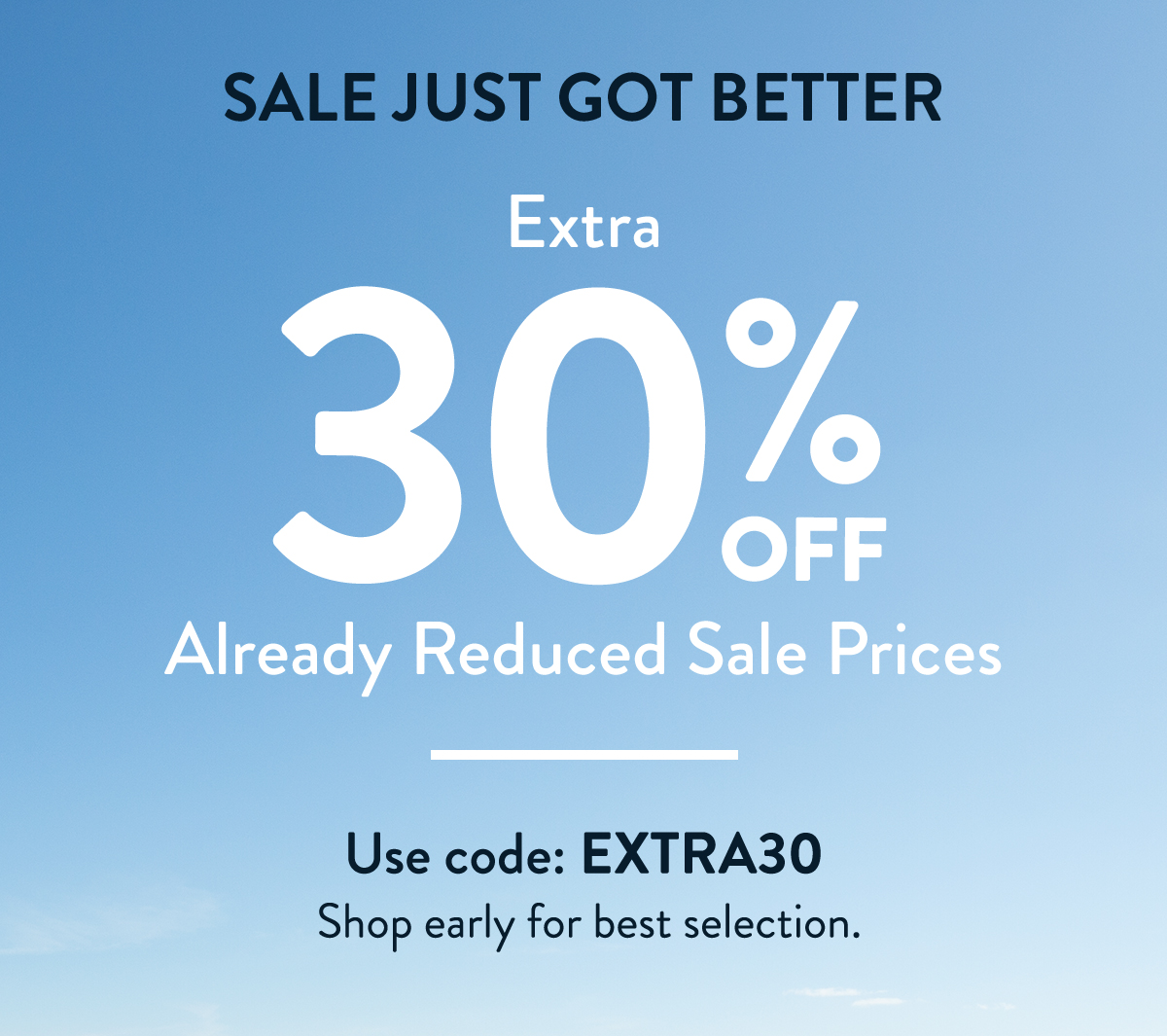 SALE JUST GOT BETTER. Extra 30% OFF Already reduced sale prices. Use code: EXTRA30. Shop early for best selection.