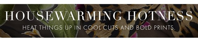 HOUSEWARMING HOTNESS - HEAT THINGS UP IN COOL CUTS AND BOLD PRINTS.