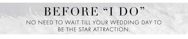 BEFORE I DO - NO NEED TO WAIT TILL YOUR WEDDING DAY TO BE THE STAR ATTRACTION.
