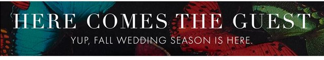 HERE COMES THE GUEST - YUP, FALL WEDDING SEASON IS HERE.