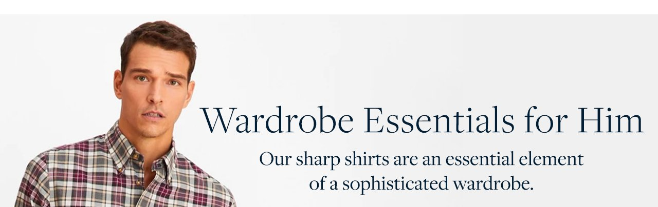Wardrobe Essentials for Him - Our sharp shirts are an essential element of a sophisticated wardrobe.