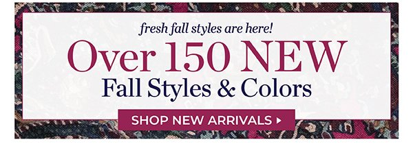 FRESH FALL STYLES ARE HERE! OVER 150 NEW FALL STYLES & COLORS. SHOP NOW.