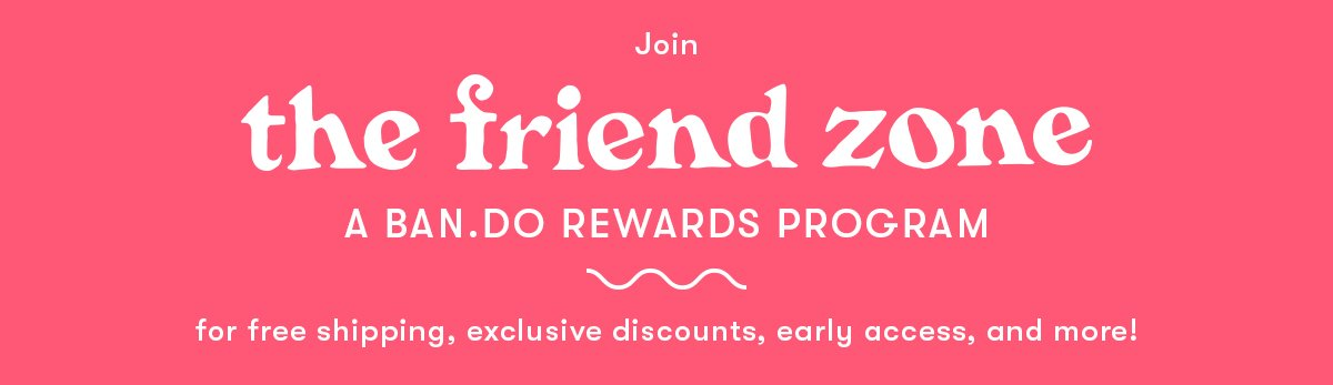 Join The Friend Zone - A ban.do rewards program for exclusive discounts, top-secret content, and more!