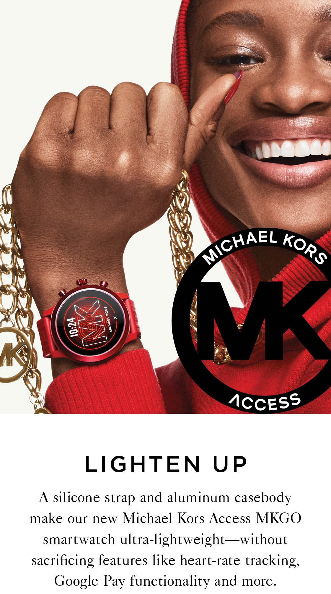 LIGHTEN UP A silicone strap and aluminum casebody make our new Michael Kors Access MKGO smartwatch ultra-lightweight—without sacrificing features like heart-rate tracking, Google Pay functionality and more.