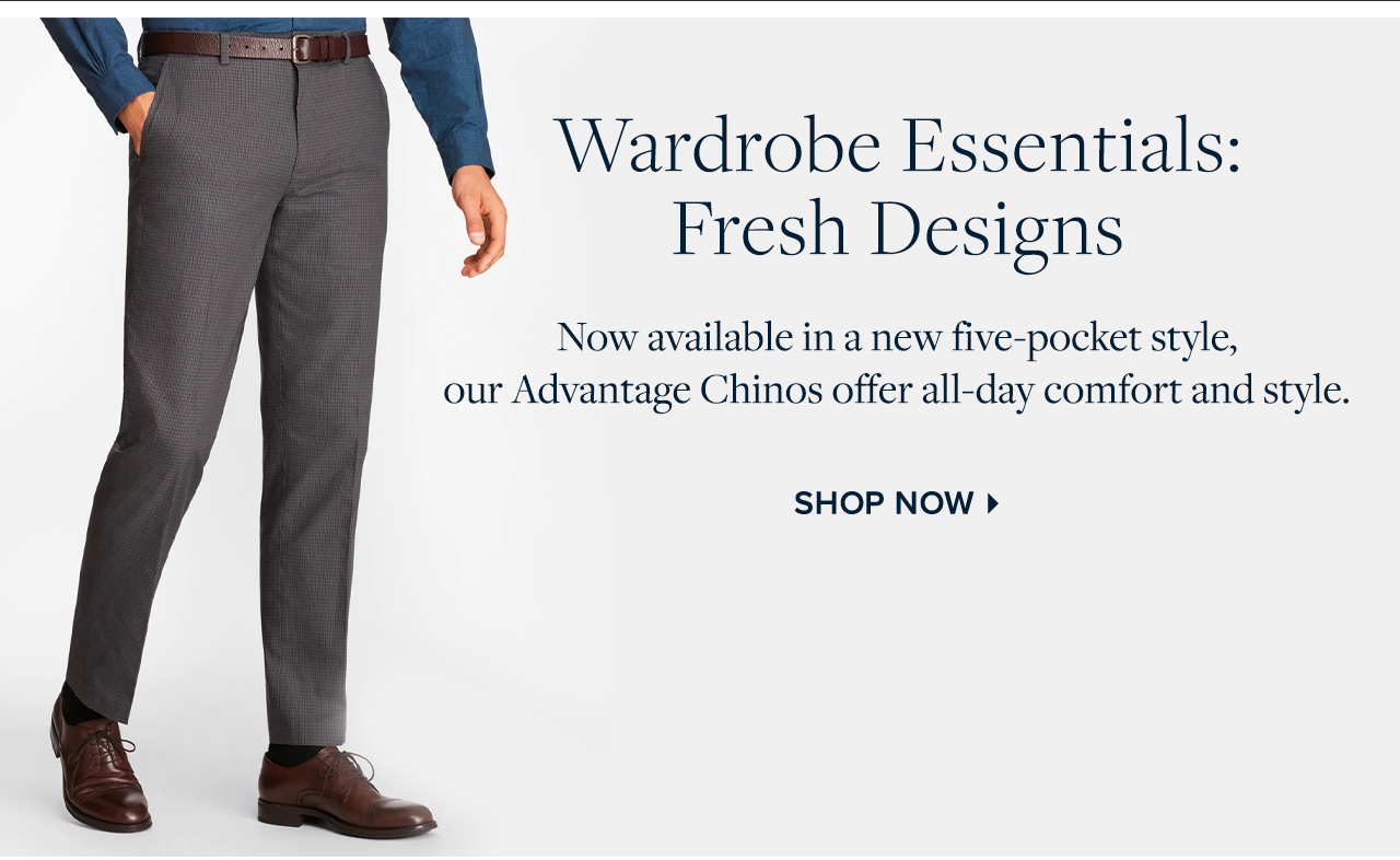 Wardrobe Essentials Fresh Designs - Now available in a new five-pocket style, our Advantage Chinos offer all-day comfort and style. Shop Now