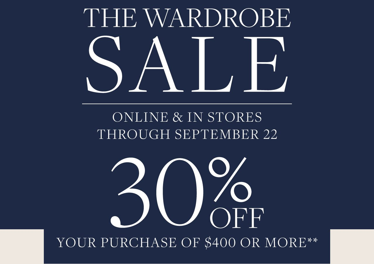 The Wardrobe Sale Online and In Stores through September 22 30% Off Your Purchase of $400 Or More
