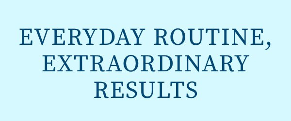 Everyday Routine, Extraordinary Results
