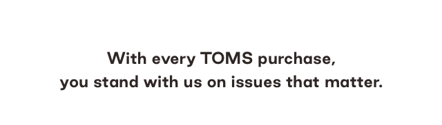 With every TOMS purchase, you stand with us on issues that matter.