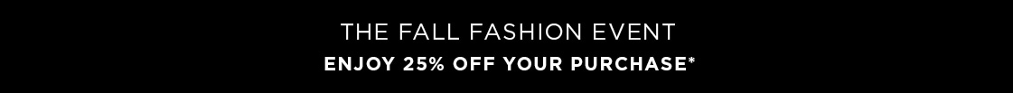 THE FALL FASHION EVENT ENJOY 25% OFF YOUR PURCHASE*