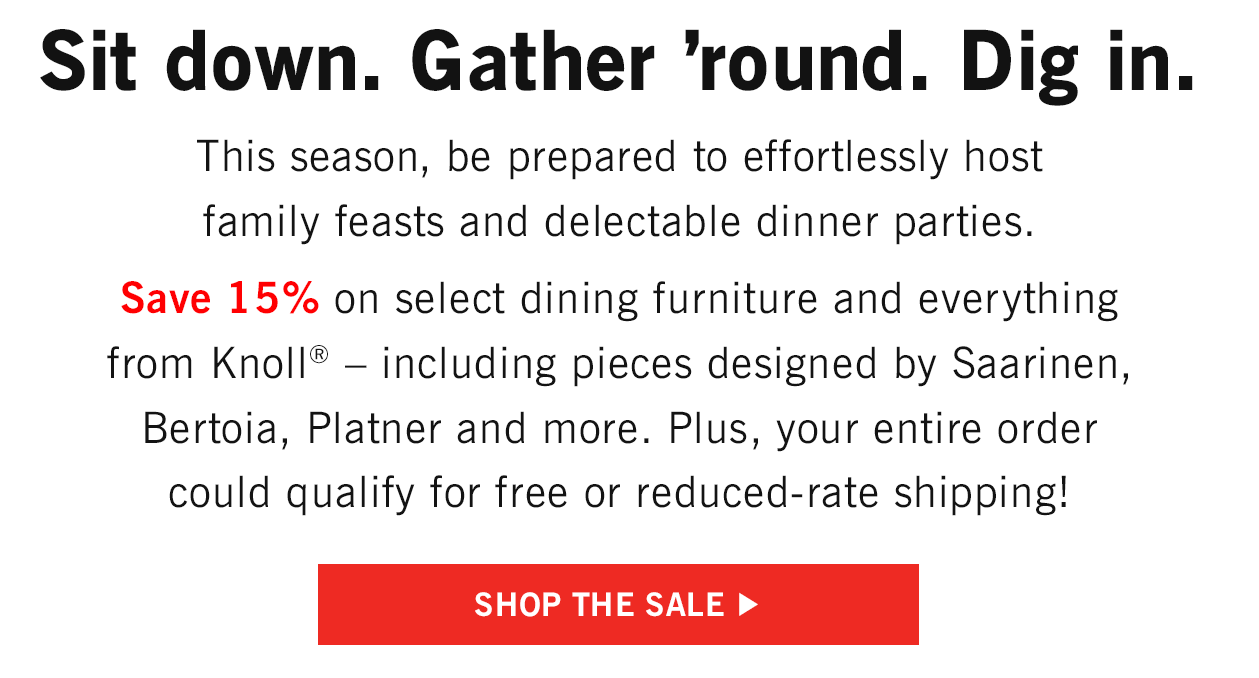 Save 15% on select dining furniture and everything from Knoll.
