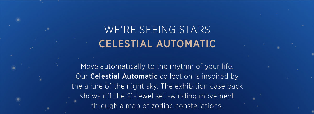 We're seeing stars! Celestial Automatic Collection - Move automatically to the rhythm of your life. Our Celestial Automatic collection is inspired by the allure of the night sky. The exhibition case back shows off the 21-jewel self-winding movement through a map of zodiac constellations.