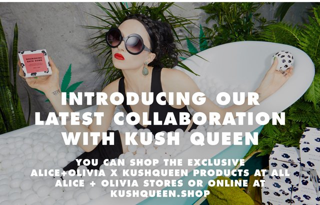 INTRODUCING OUR LATEST COLLABORATION WITH KUSH QUEEN - SHOP THE EXCLUSIVE PRODUCTS ARE ALL ALICE + OLIVIA STORES OR ONLINE AT KUSHQUEEN.SHOP