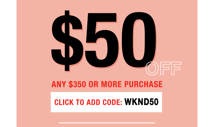 $50 off $350 or more with code WKND50