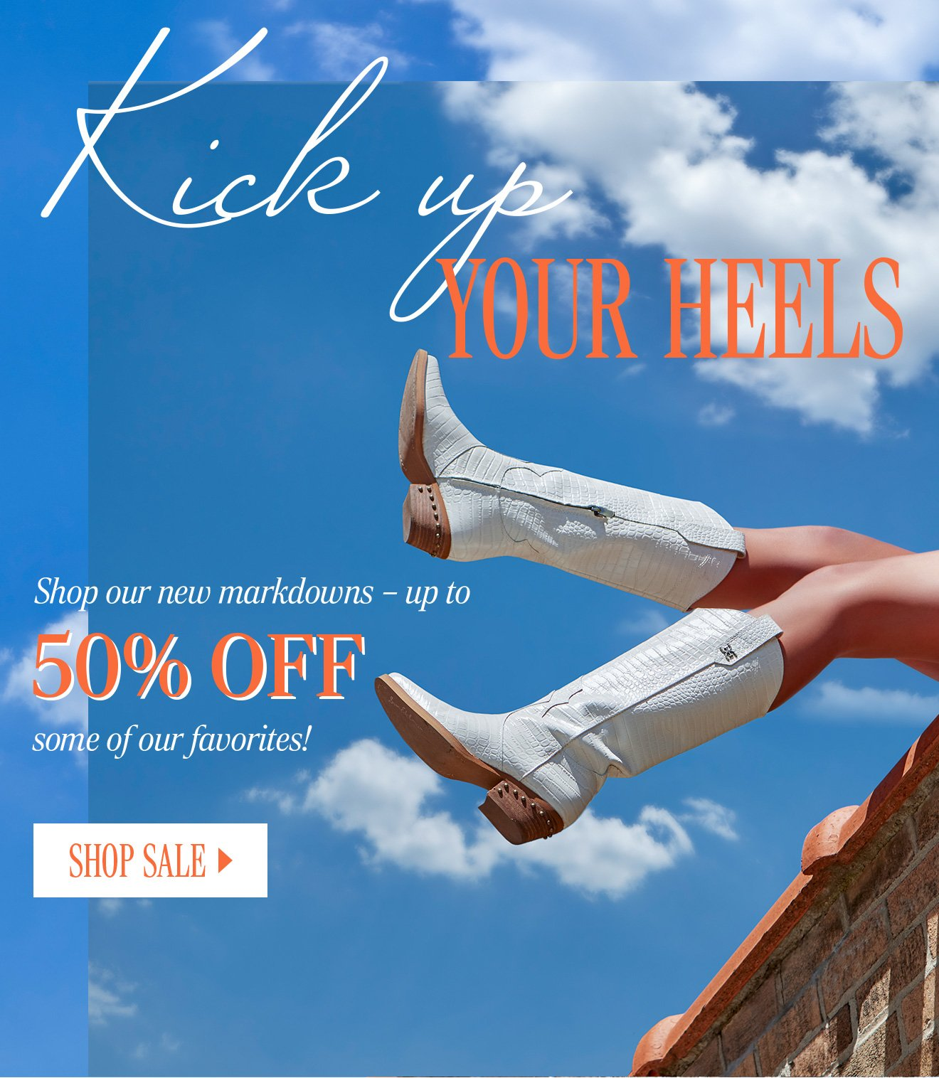 KICK UP YOUR HEELS. Shop our new markdowns - up to 50% OFF some of our favorites! SHOP SALE
