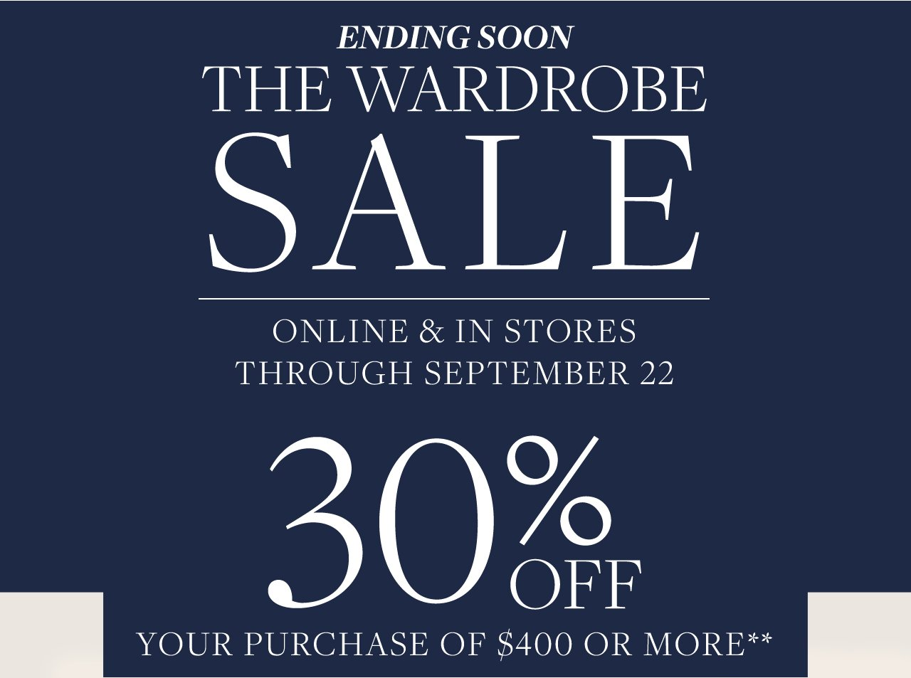 Ending Soon The Wardrobe Sale Online and In Stores through September 22 30% Off Your Purchase of $400 Or More