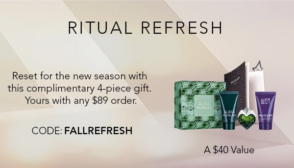 RITUAL REFRESH. Reset for the new season with this complimentary 4-piece gift. Yours with any $89 order. CODE:FALLREFRESH. A $40 Value