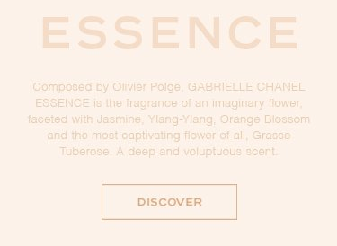ESSENCE 	Composed by Olivier Polge, 	GABRIELLE CHANEL ESSENCE is the fragrance 	of an imaginary flower, faceted with Jasmine,  	Ylang-Ylang, Orange Blossom and the most  	captivating flower of all, Grasse Tuberose.  	A deep and voluptuous scent.