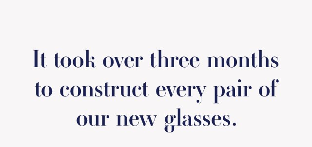 It took over three months to construct every pair of our new glasses.