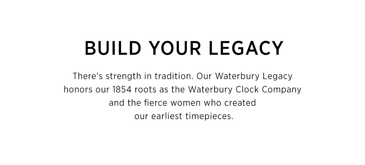 Build Your Legacy - There's strength in tradition. Our Waterbury Legacy  honors our 1854 roots as the Waterbury Clock Company  and the fierce women who created  our earliest timepieces.