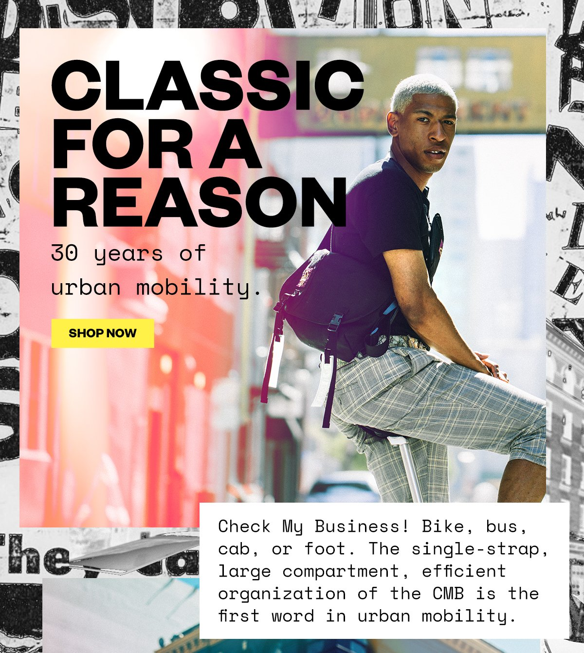 CLASSIC FOR A REASON. 30 years of urban mobility. SHOP NOW. Check My Business! Bike, bus, cab, or foot. The single-strap, large compartment, efficient organization of the CMB is the first word in urban mobility.