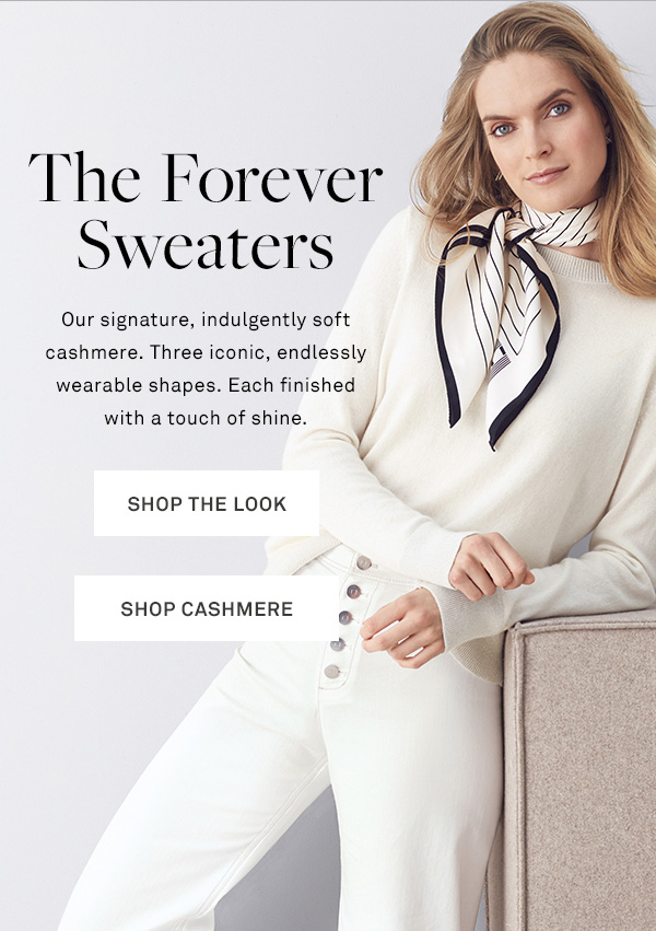 The Forever Sweaters - Our signature, indulgently soft cashmere. Three iconic, endlessly wearable shapes. Each finished with a touch of shine. - [SHOP THE LOOK] - [SHOP CASHMERE]