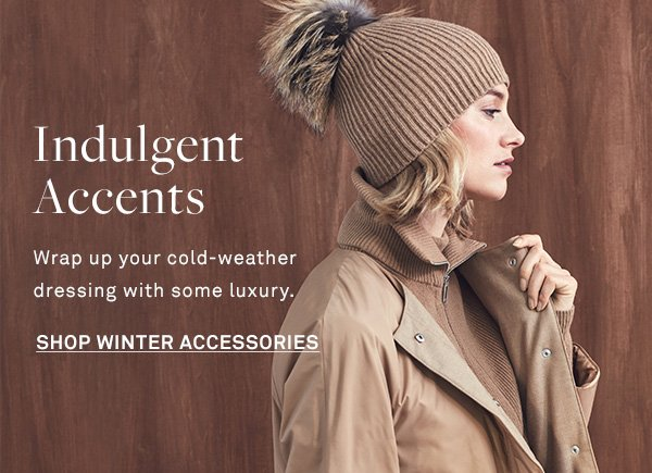 Indulgent Accents - Wrap up your cold-weather dressing with some luxury. - [SHOP WINTER ACCESSORIES]