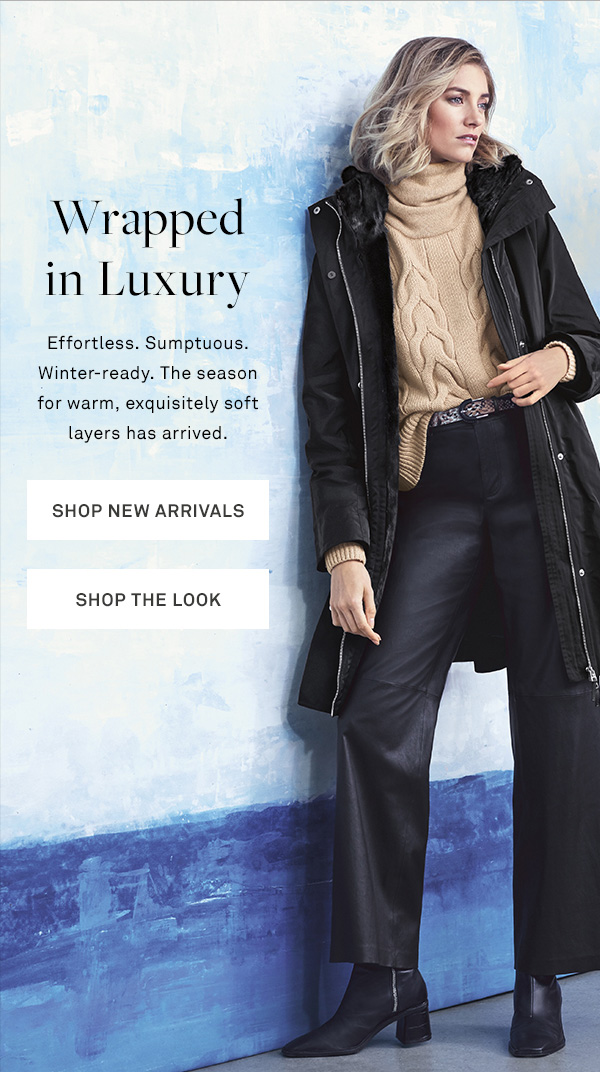 Wrapped in Luxury - Effortless. Sumptuous. Winter-ready. The season for warm, exquisitely soft layers has arrived. - [SHOP NEW ARRIVALS] - [SHOP THE LOOK]