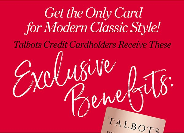 Get the Only Card for Modern Classic Style! Talbots Credit Cardholders Receive the Exclusive Benefits. See all Benefits