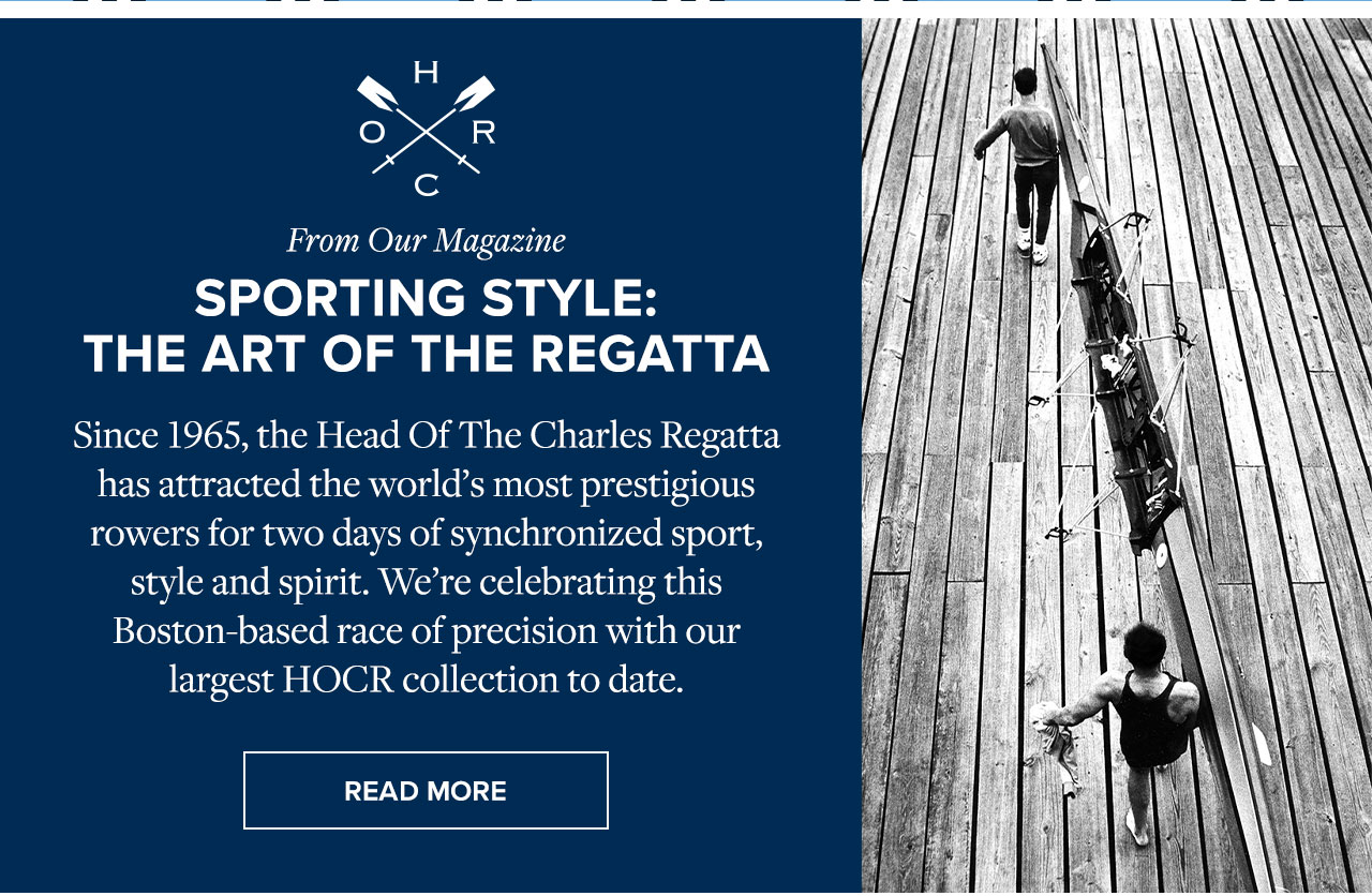 From Our Magazine Sporting Style: The Art Of The Regatta. Since 1965, the Head Of The Charles Regatta has attracted the world's most prestigious rowers for two days of synchronized sport, style and spirit. We're celebrating this Boston-based race of precision with our largest HOCR collection to date. Read More