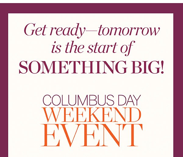 Get ready—tomorrow is the start of SOMETHING BIG! Columbus Day Weekend Event. Fill Your Bag Now