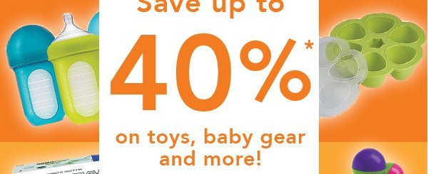Save up to 40%* on toys, baby gear and more!