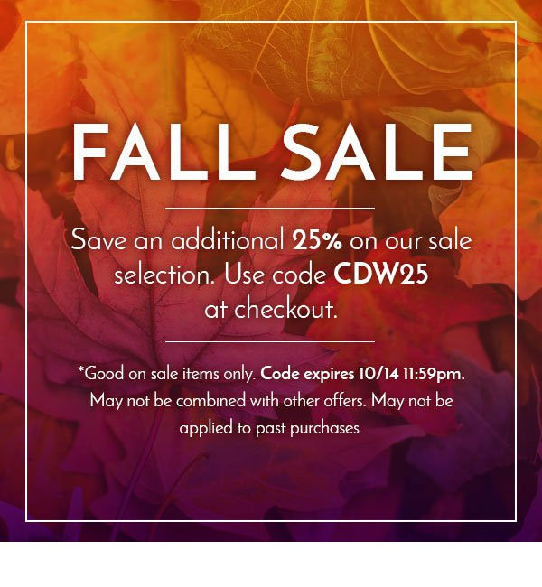 FALL SALE Save an additional 25% on our sale selection. Use code CDW25 at checkout. *Good on sale items only. Code expires 10/14 11:59pm. May not be combined with other offers. May not be applied to past purchases.