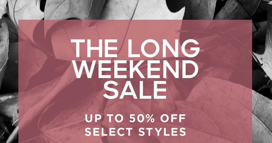 THE LONG WEEKEND SALE UP TO 50% OFF SELECT STYLES