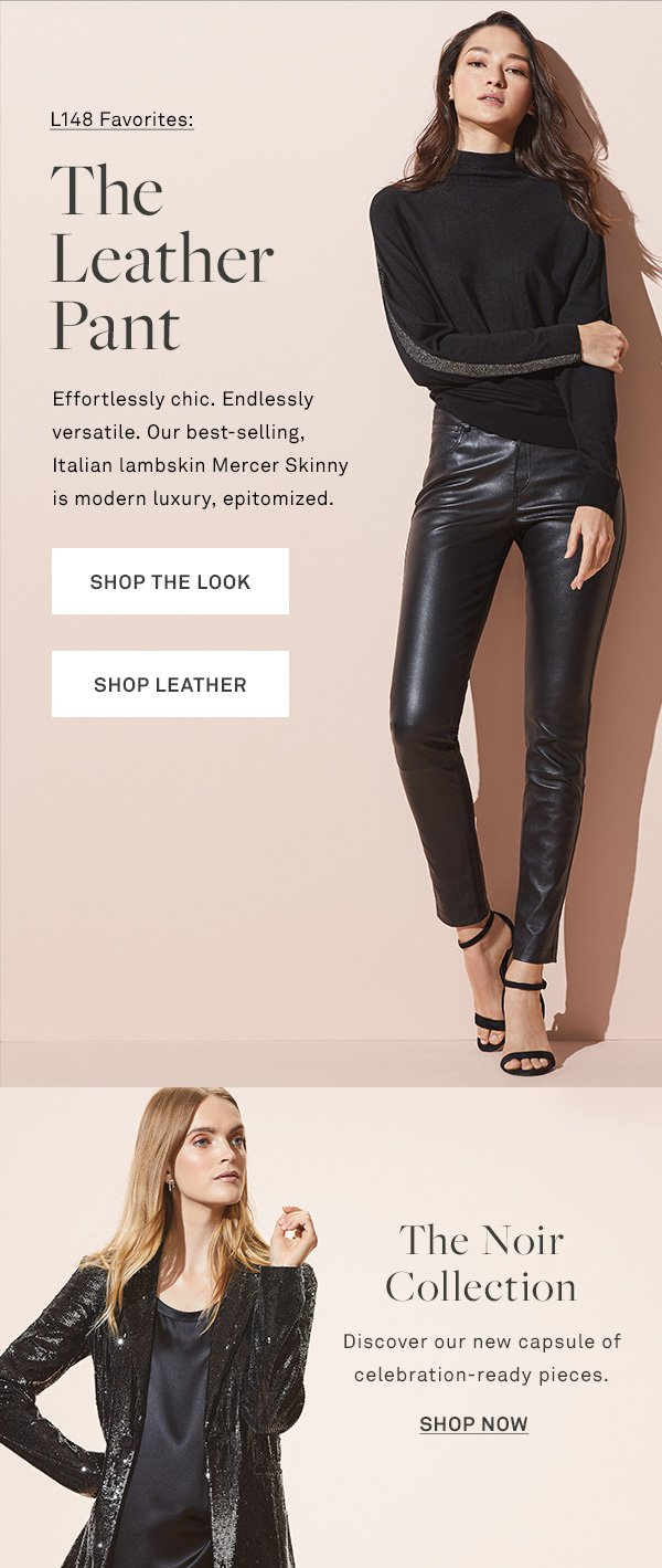 L148 Favorites: The Leather Pant - Effortlessly chic. Endlessly versatile. Our best-selling, Italian lambskin Mercer Skinny is modern luxury, epitomized. - [SHOP THE LOOK] - [SHOP LEATHER] - The Noir Collection - Discover our new capsule of celebration-ready pieces. - [SHOP NOW]