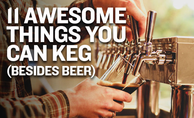 11 Awesome Things You Can Keg (Besides Beer)