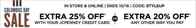Columbus Day Sale, In store & online, ENDS October 16, CODE: STYLEUP, EXTRA 25% OFF* with your JCPenney credit card, or EXTRA 20% OFF* any other way you pay