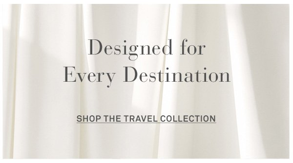 Designed for Every Destination - [SHOP THE TRAVEL COLLECTION]