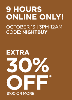 9 hours online only! October 13, 3PM to 12AM, Code: NIGHTBUY. Extra 30% off* $100 or more