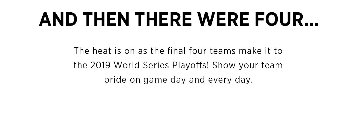 And Then There Were Four... The heat is on as the final four teams make it to the 2019 World Series Playoffs! Show your team pride on game day and every day.