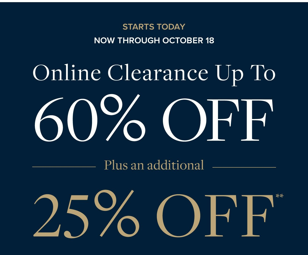Starts Today Now Through October 18 Online Clearance Up to 60% Off Plus an additional 25% Off.