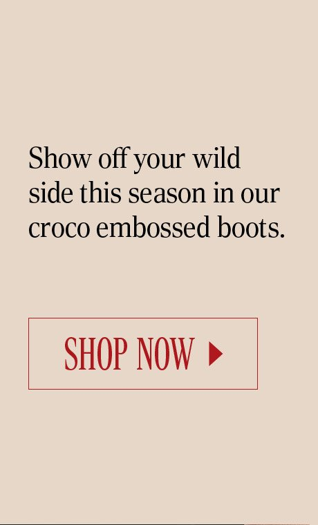 Show off your wild side this season in our croco embossed boots. SHOP NOW