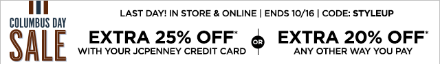 Last day! Columbus Day Sale, In store & online, ENDS October 16, CODE: STYLEUP, EXTRA 25% OFF* with your JCPenney credit card, or EXTRA 20% OFF* any other way you pay