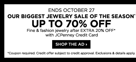 Ends October 27, our biggest jewelry sale of the season*, up to 70% off fine & fashion jewelry after extra 20% off* with JCPenney credit card. Shop the ad. *Coupon required. Credit offer subject to credit approval. Exclusions & details apply