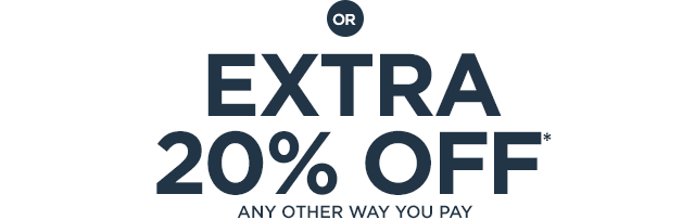 or EXTRA 20% OFF* ANY OTHER WAY YOU PAY
